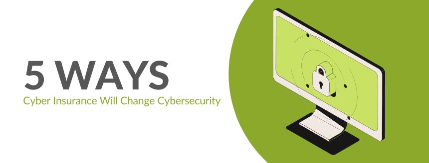 5 Ways Cyber Insurance Will Change Cybersecurity